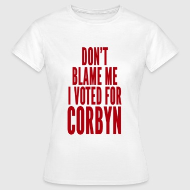 Don't blame me, I voted for Corbyn - Women's T-Shirt