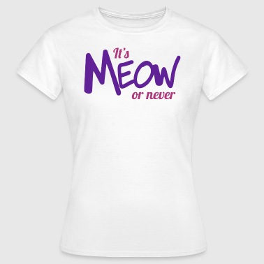 It's meow or never - Women's T-Shirt