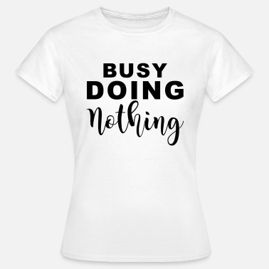 Busy doin nothing - Vrouwen T-shirt
