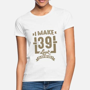 39 Years Old Birthday I make 39 Look Good - Women's T-Shirt