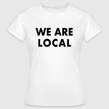 We Are Local - Women's T-Shirt