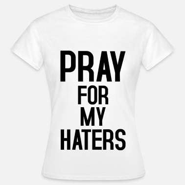 Haters Pray for my haters - Frauen T-Shirt