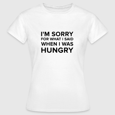 I'm Sorry For What I Said When I Was Hungry - Frauen T-Shirt