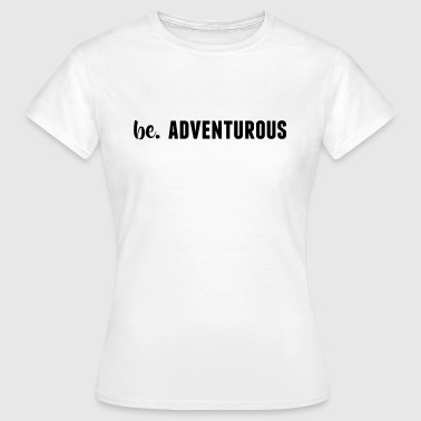 be. ADVENTUROUS Womens - Women's T-Shirt