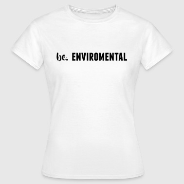 be. ENVIROMENTAL Womens - Women's T-Shirt