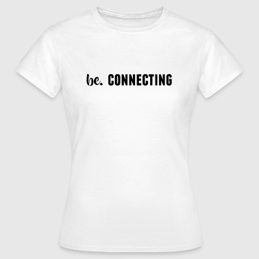 be. CONNECTING Womens - Women's T-Shirt