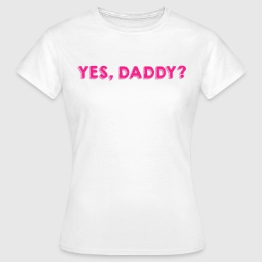 Yes, Daddy? - Women's T-Shirt