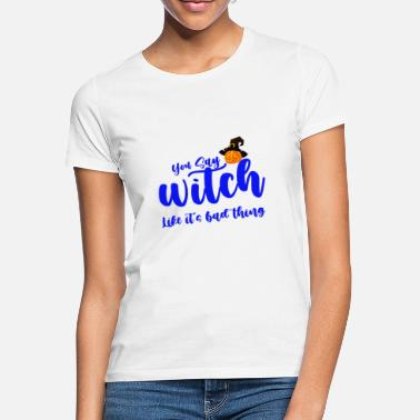 You say witch like it's bad thing, - Women's T-Shirt