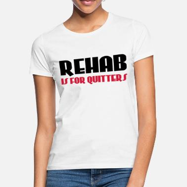 Rehab Rehab is for quitters - T-shirt dame