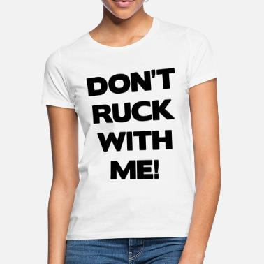 Ruck Don't Ruck with Me - Women's T-Shirt