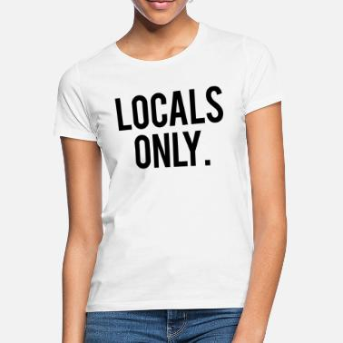 Local Local Quote Locals Only - Women's T-Shirt