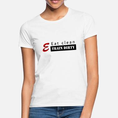 Eat Clean & Train Dirty - T-shirt Femme