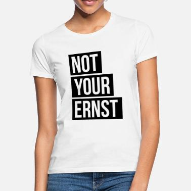 Ernst Not Your Ernst Nicht dein Ernst - Frauen T-Shirt