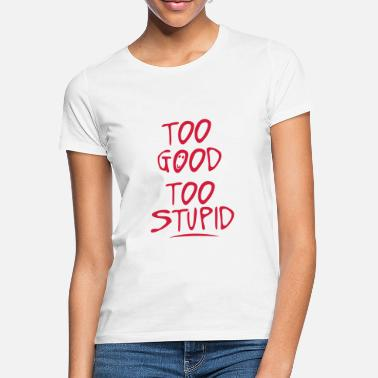 Stupid too good too stupid quote - Women's T-Shirt