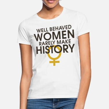 Girl Power Well behaved women rarely make history - Women's T-Shirt