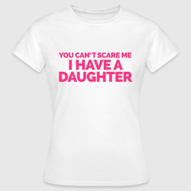 I Have A Daughter  - Women's T-Shirt