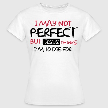 I'm not perfect but Jesus thinks I'm to die for - T-shirt dam