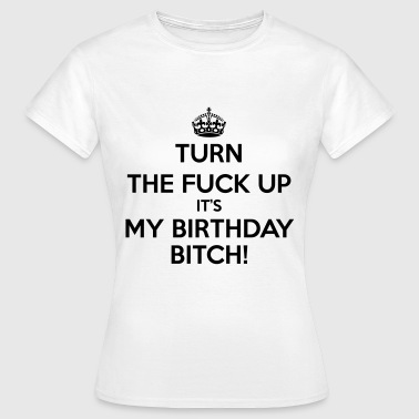 Turn The Fuck Up Its My Birthday Bitch! - Women's T-Shirt
