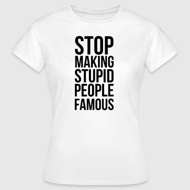 Stop Making Stupid People Famous - Women's T-Shirt
