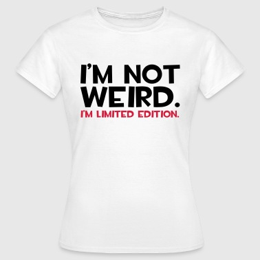 I'm Not Weird  - Vrouwen T-shirt