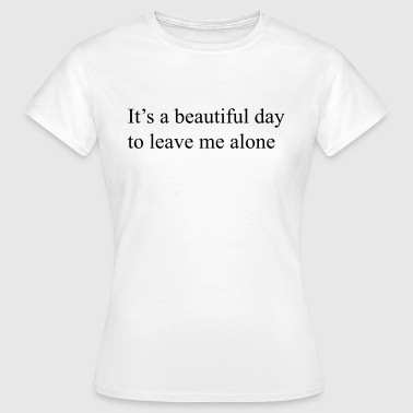 It's a beautiful day to leave me alone - Women's T-Shirt
