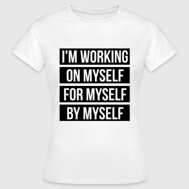 I'm working on myself for myself by myself - T-skjorte for kvinner