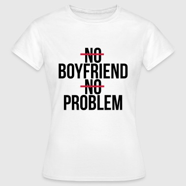 No boyfriend no problem - Women's T-Shirt
