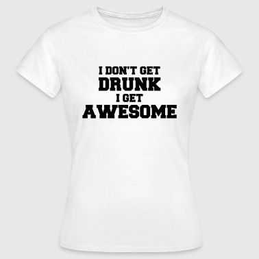 I don't get drunk, I get awesome - Women's T-Shirt