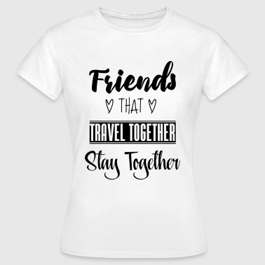Friends that travel together stay together - Women's T-Shirt