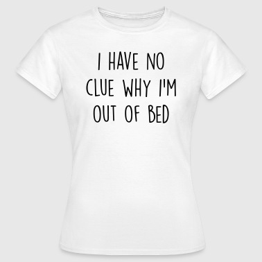 I have no clue why I'm out of bed - Women's T-Shirt