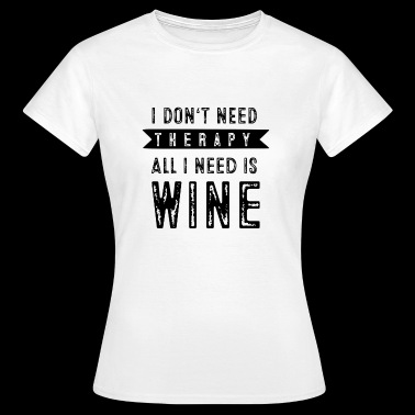 I don't need therapy all I need is wine - Vrouwen T-shirt