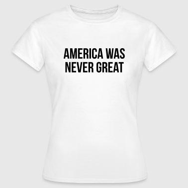 America was never great - Women's T-Shirt