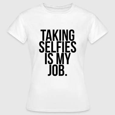 Taking selfies is my job.  - Women's T-Shirt