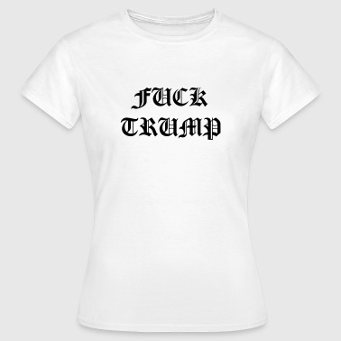 Fuck Trump - Women's T-Shirt