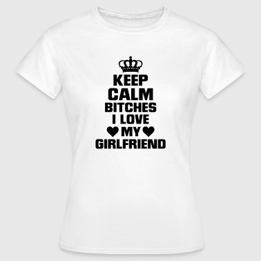 IS BITCHES, I LOVE MY GIRLFRIEND! - Women's T-Shirt