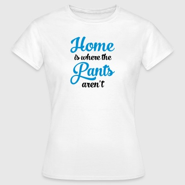 Home Is Where The Pants Aren\'t - T-shirt Femme