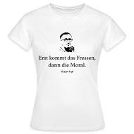 Brecht: Erst Kommt Das Fressen, Dann Die Moral.   Frauen T Shirt