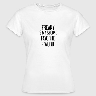 Freaky is my second F word - Vrouwen T-shirt