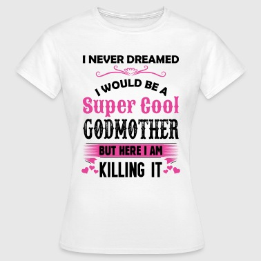 I Never Dreamed I Would Be A Super Cool Godmother - Women's T-Shirt