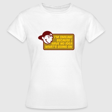 I smile because I m clueless and naive - Women's T-Shirt