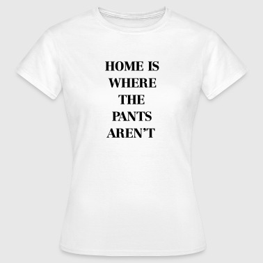 Home is where the pants aren't - Vrouwen T-shirt