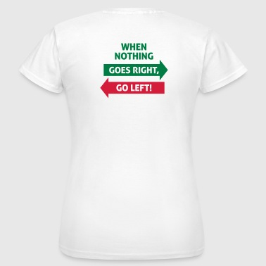 If nothing going so right, go left! - Women's T-Shirt
