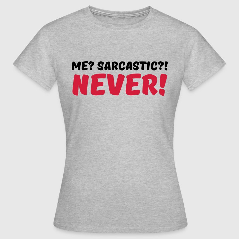 Me? Sarcastic?! Never! - Vrouwen T-shirt