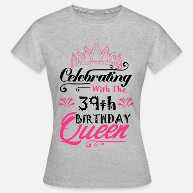 39th Birthday Celebrating With The 39th Birthday Queen - Women's T-Shirt