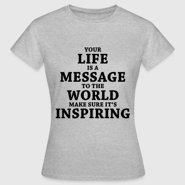 Your life is a message to the world... - Women's T-Shirt
