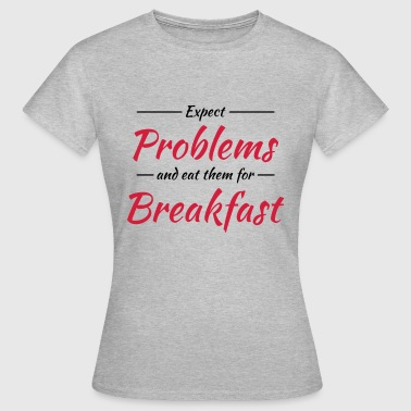 Expect problems and eat them for breakfast - Frauen T-Shirt