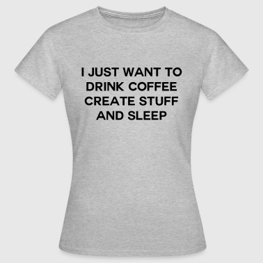 I just want to drink coffee create stuff and sleep - Maglietta da donna