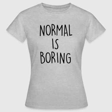 NORMAL IS BORING - Women's T-Shirt