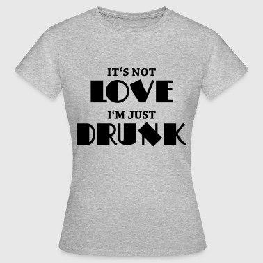 It's not love, I'm just drunk - T-skjorte for kvinner