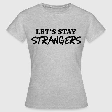Let's stay strangers - Vrouwen T-shirt